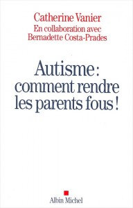 """Autisme, comment rendre les parents fous"", par Catherine Vanier, Ed Albin Michel"