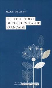 """""""Petite histoire de l'orthographe française» par Marc Wilmet. Ed. Académie, coll. L'Académie en poche.  VP 5 €, VN 3,99 €"""
