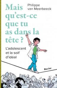 """""""Mais qu'est-ce que tu as dans la tête? L'adolescent et la soif d'idéal par Philippe van Meerbeeck, Edition Racine, 19,95 euros."""