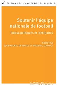 """""""Soutenir l'équipe nationale de football, enjeux politiques et identitaires"""", De Waele et Louaut (ouvrage collectif), PUB."""