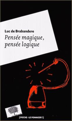 """""""Pensée magique, pensée logique"""", par Luc de Brabandere, Editions Le Pommier, 9 euros VP."""